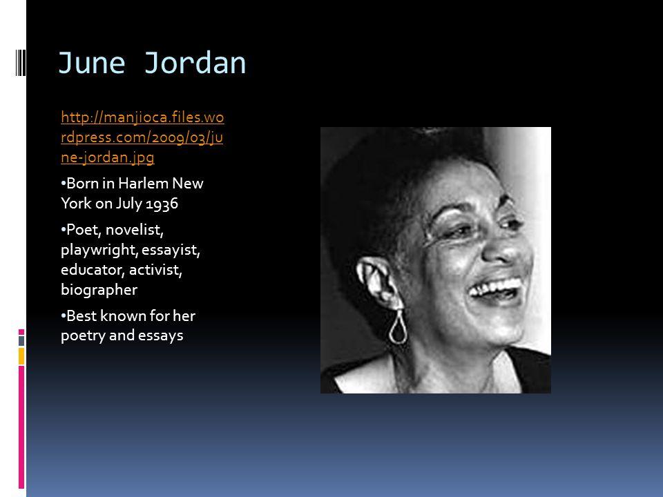 June Jordan http://manjioca.files.wo rdpress.com/2009/03/ju ne-jordan.jpg Born in Harlem New York on July 1936 Poet, novelist, playwright, essayist, e