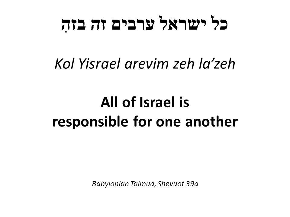 כל ישראל ערבים זה בזהִ Kol Yisrael arevim zeh la'zeh All of Israel is responsible for one another Babylonian Talmud, Shevuot 39a