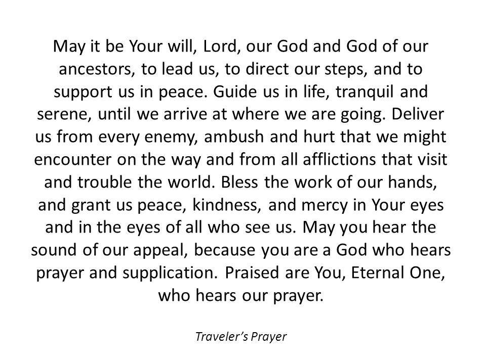 May it be Your will, Lord, our God and God of our ancestors, to lead us, to direct our steps, and to support us in peace. Guide us in life, tranquil a