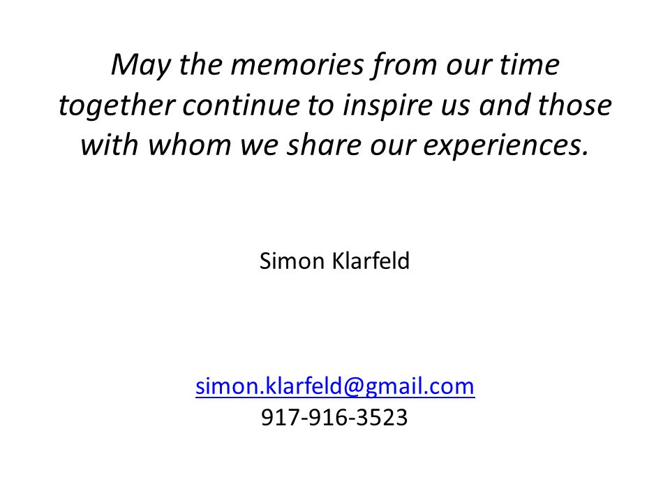 May the memories from our time together continue to inspire us and those with whom we share our experiences. Simon Klarfeld simon.klarfeld@gmail.com 9