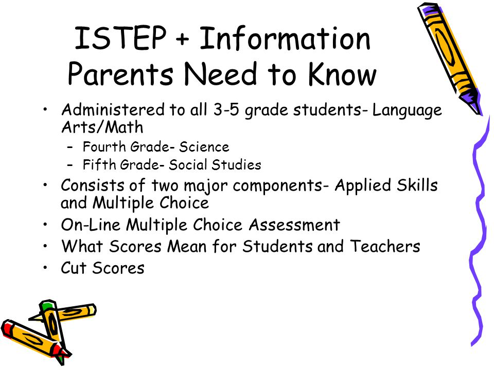 ISTEP + Information Parents Need to Know Administered to all 3-5 grade students- Language Arts/Math –Fourth Grade- Science –Fifth Grade- Social Studies Consists of two major components- Applied Skills and Multiple Choice On-Line Multiple Choice Assessment What Scores Mean for Students and Teachers Cut Scores