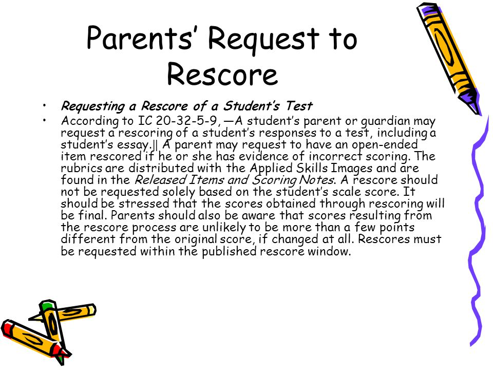 Parents' Request to Rescore Requesting a Rescore of a Student's Test According to IC 20-32-5-9, ―A student's parent or guardian may request a rescoring of a student's responses to a test, including a student's essay.