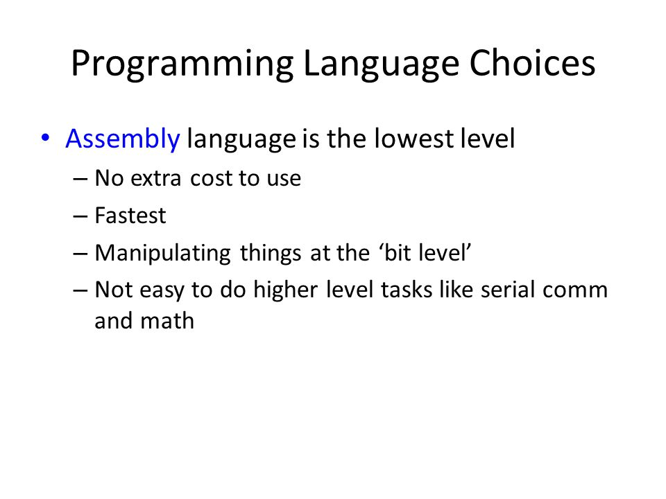Programming Language Choices Assembly language is the lowest level – No extra cost to use – Fastest – Manipulating things at the 'bit level' – Not easy to do higher level tasks like serial comm and math