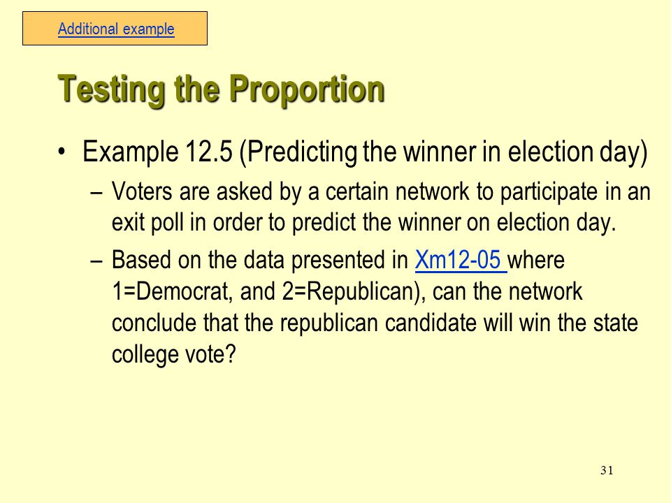 31 Example 12.5 (Predicting the winner in election day) –Voters are asked by a certain network to participate in an exit poll in order to predict the winner on election day.