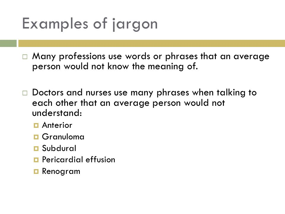 Examples of jargon  Many professions use words or phrases that an average person would not know the meaning of.