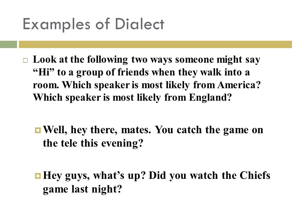 Examples of Dialect  Look at the following two ways someone might say Hi to a group of friends when they walk into a room.
