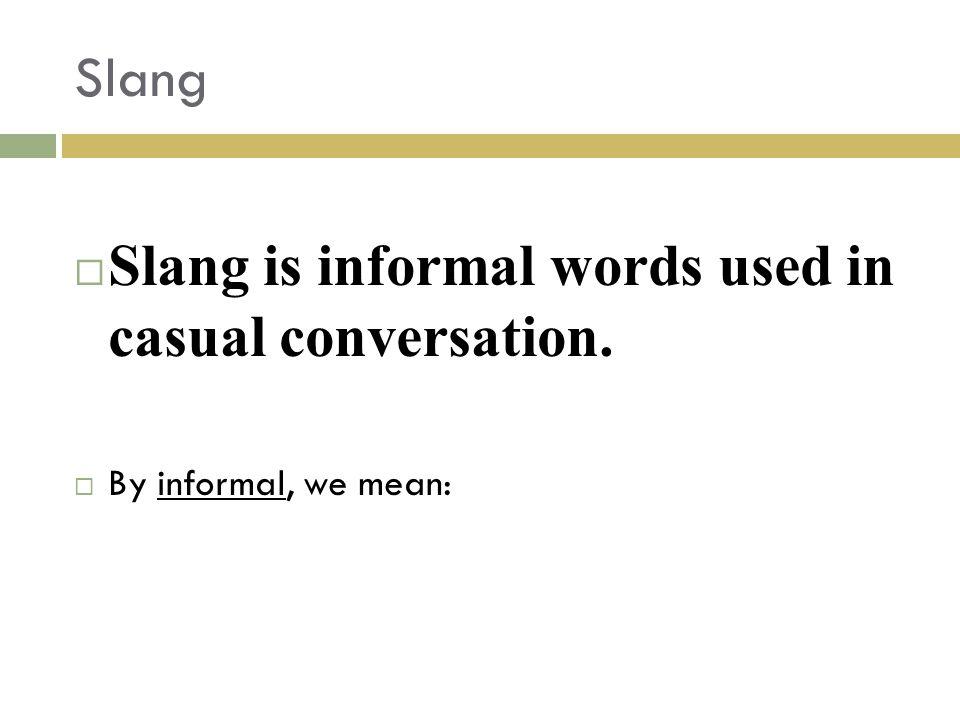 Slang  Slang is informal words used in casual conversation.  By informal, we mean:
