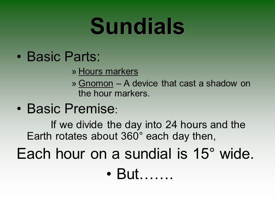 Sundials Basic Parts: »Hours markers »Gnomon – A device that cast a shadow on the hour markers. Basic Premise : If we divide the day into 24 hours and