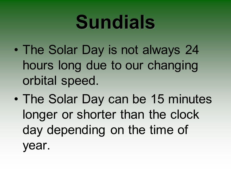 Sundials The Solar Day is not always 24 hours long due to our changing orbital speed. The Solar Day can be 15 minutes longer or shorter than the clock