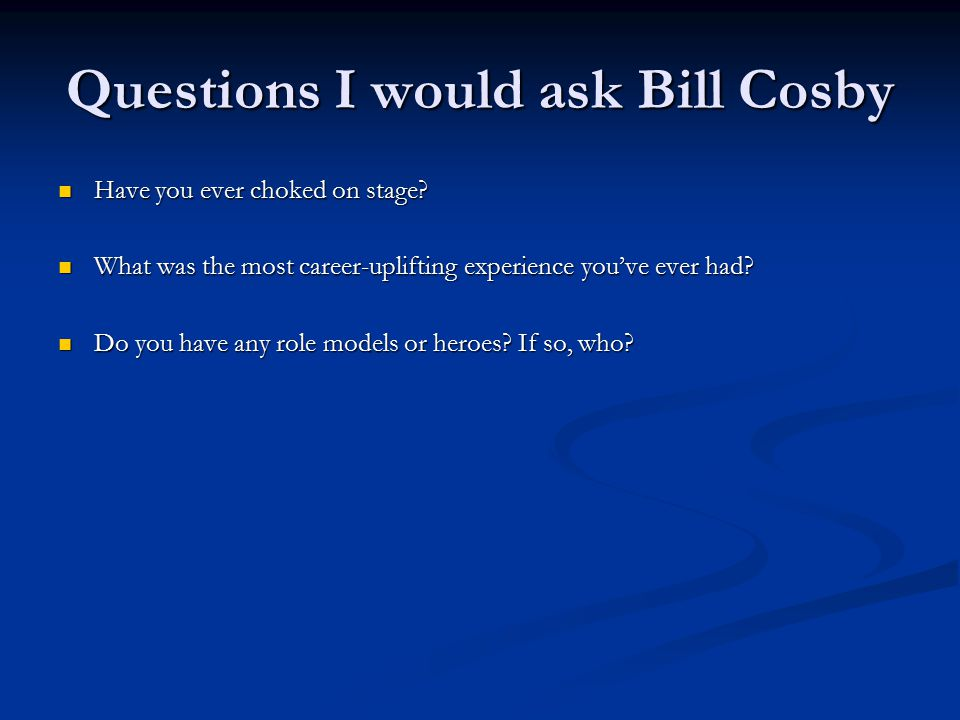 Questions I would ask Bill Cosby Have you ever choked on stage.