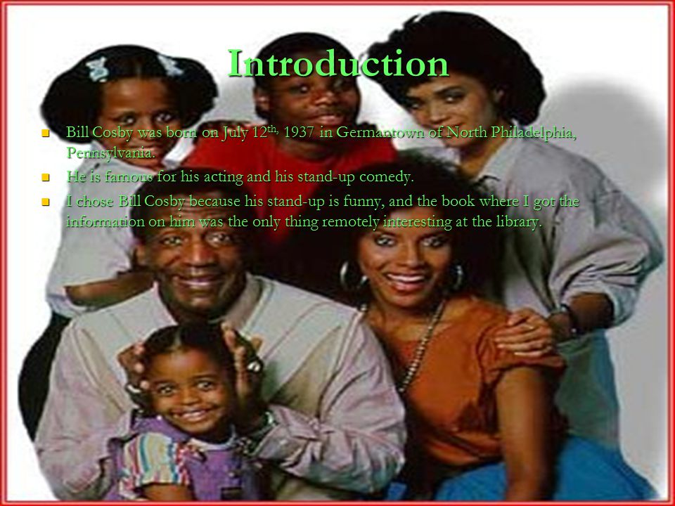Introduction Bill Cosby was born on July 12 th, 1937 in Germantown of North Philadelphia, Pennsylvania.