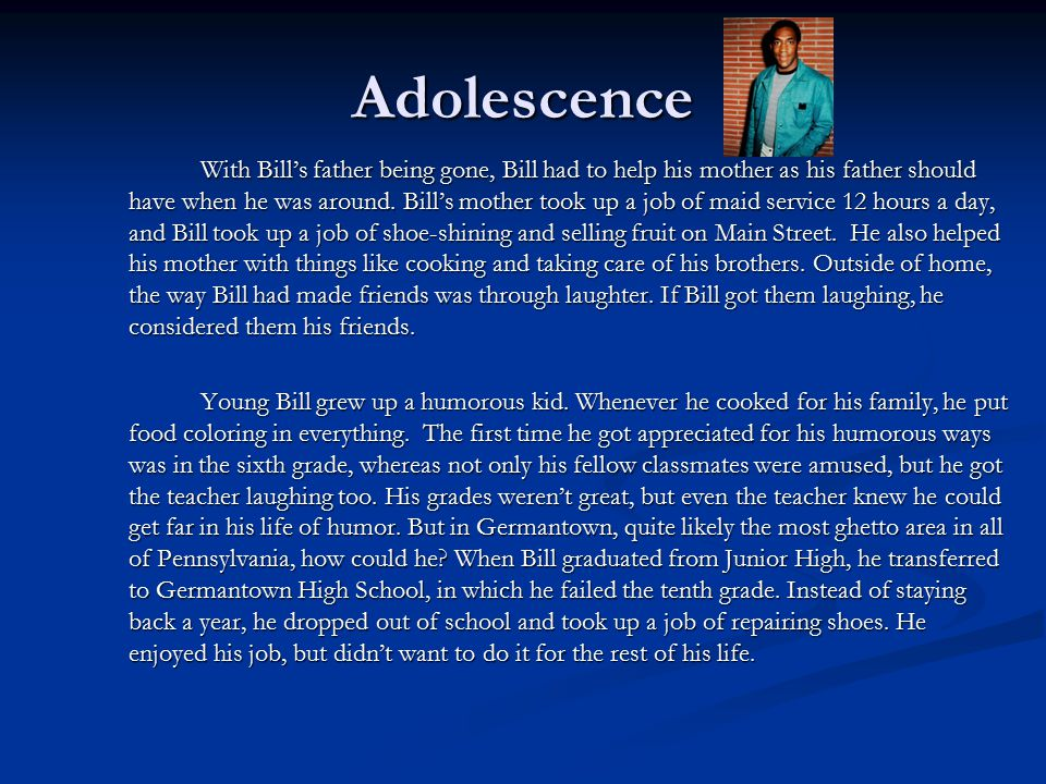 Adolescence With Bill's father being gone, Bill had to help his mother as his father should have when he was around.