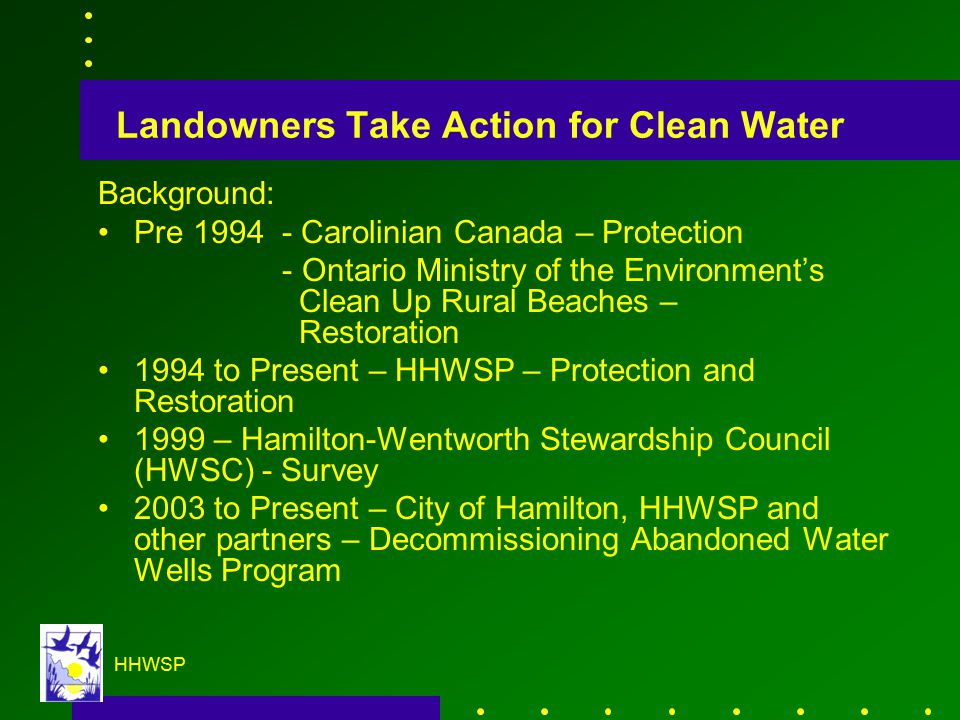 HHWSP Landowners Take Action for Clean Water Background: Pre 1994 - Carolinian Canada – Protection - Ontario Ministry of the Environment's Clean Up Rural Beaches – Restoration 1994 to Present – HHWSP – Protection and Restoration 1999 – Hamilton-Wentworth Stewardship Council (HWSC) - Survey 2003 to Present – City of Hamilton, HHWSP and other partners – Decommissioning Abandoned Water Wells Program