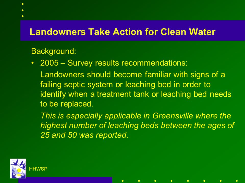 HHWSP Landowners Take Action for Clean Water Background: 2005 – Survey results recommendations: Landowners should become familiar with signs of a failing septic system or leaching bed in order to identify when a treatment tank or leaching bed needs to be replaced.