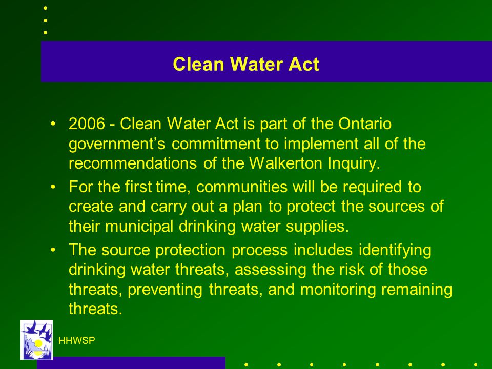 HHWSP Clean Water Act 2006 - Clean Water Act is part of the Ontario government's commitment to implement all of the recommendations of the Walkerton Inquiry.