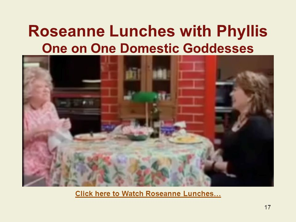 Roseanne Lunches with Phyllis One on One Domestic Goddesses 17 Click here to Watch Roseanne Lunches…