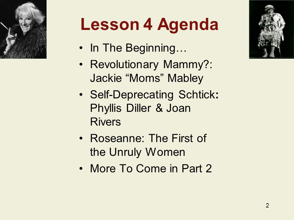 2 Lesson 4 Agenda In The Beginning… Revolutionary Mammy?: Jackie Moms Mabley Self-Deprecating Schtick: Phyllis Diller & Joan Rivers Roseanne: The First of the Unruly Women More To Come in Part 2