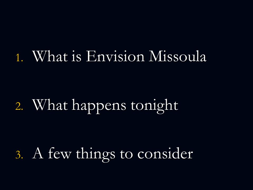1. What is Envision Missoula 2. What happens tonight 3. A few things to consider