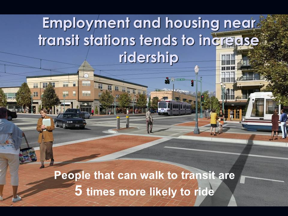People that can walk to transit are 5 times more likely to ride Employment and housing near transit stations tends to increase ridership