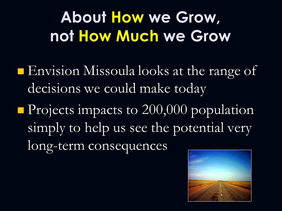 About How we Grow, not How Much we Grow Envision Missoula looks at the range of decisions we could make today Envision Missoula looks at the range of decisions we could make today Projects impacts to 200,000 population simply to help us see the potential very long-term consequences Projects impacts to 200,000 population simply to help us see the potential very long-term consequences