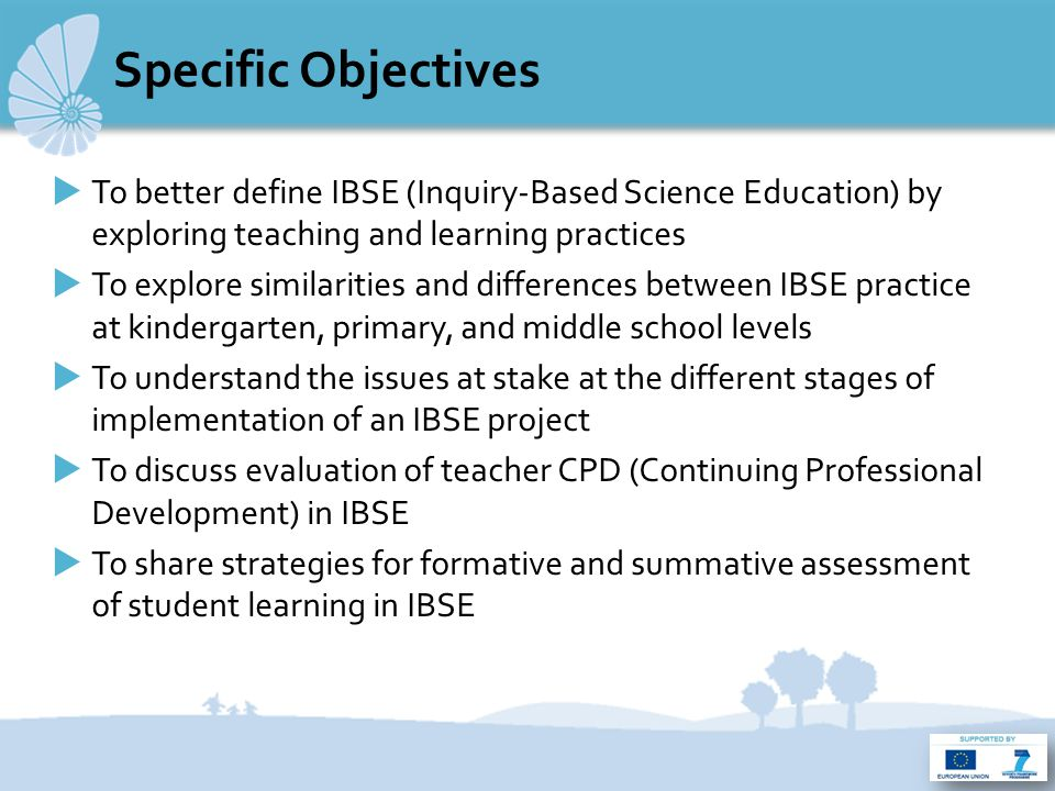 Specific Objectives  To better define IBSE (Inquiry-Based Science Education) by exploring teaching and learning practices  To explore similarities and differences between IBSE practice at kindergarten, primary, and middle school levels  To understand the issues at stake at the different stages of implementation of an IBSE project  To discuss evaluation of teacher CPD (Continuing Professional Development) in IBSE  To share strategies for formative and summative assessment of student learning in IBSE