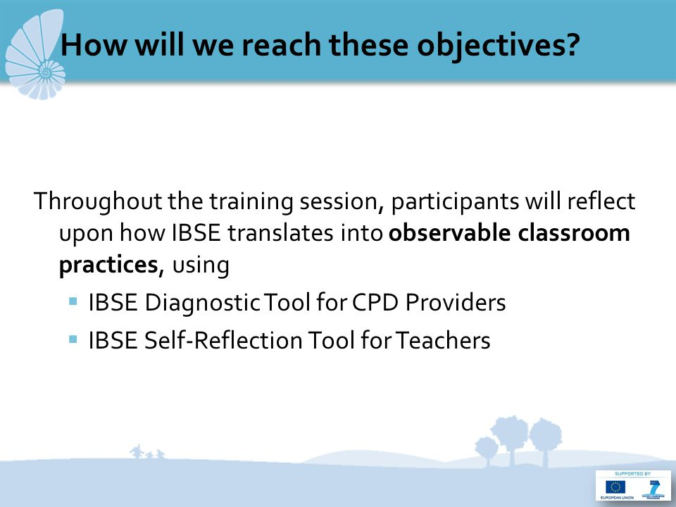 The IBSE Diagnostic and Self- Reflection Tools  Developed by the Fibonacci Topic Group 2  6 partners working together since June 2010 on a common training/assessment tool which defines IBSE in terms of observable classroom practices  Building it involved researchers, teacher trainers, teachers, students from 6 European countries  Work process:  Starting point: a class observation tool developed by La main à la pâte  Review of bibliography on IBSE and class observation instruments  Regular working meetings among Topic Group members  3 different tests in at least 5 different classes in each Fibo centre involved, at three different stages of development of the tools  The tool and the process of building it: fruitful back-and-forth dialogue between research on IBSE and classroom practice  Tools that trigger reflection among the different actors within the educational system: not a finished product
