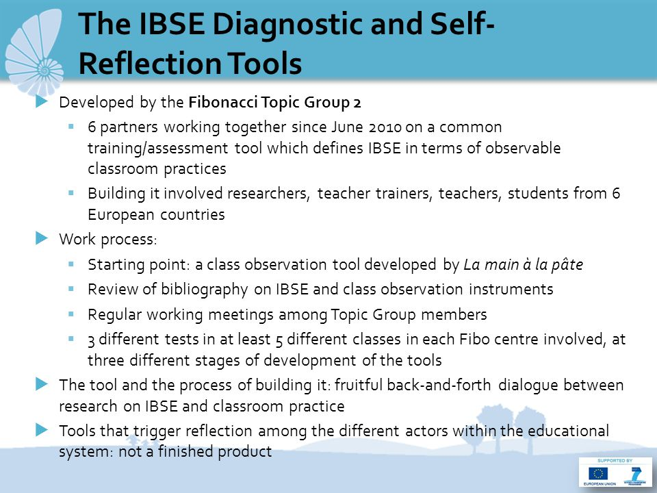 The IBSE Diagnostic and Self- Reflection Tools  Developed by the Fibonacci Topic Group 2  6 partners working together since June 2010 on a common training/assessment tool which defines IBSE in terms of observable classroom practices  Building it involved researchers, teacher trainers, teachers, students from 6 European countries  Work process:  Starting point: a class observation tool developed by La main à la pâte  Review of bibliography on IBSE and class observation instruments  Regular working meetings among Topic Group members  3 different tests in at least 5 different classes in each Fibo centre involved, at three different stages of development of the tools  The tool and the process of building it: fruitful back-and-forth dialogue between research on IBSE and classroom practice  Tools that trigger reflection among the different actors within the educational system: not a finished product