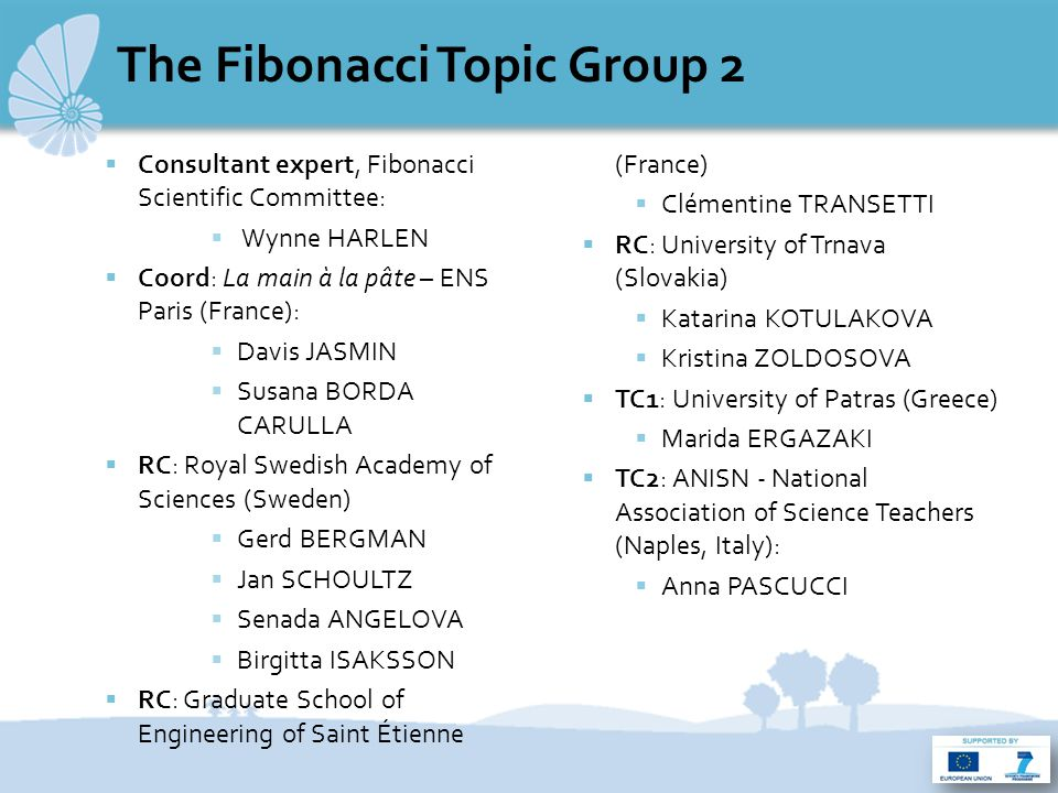 The Fibonacci Topic Group 2  Consultant expert, Fibonacci Scientific Committee:  Wynne HARLEN  Coord: La main à la pâte – ENS Paris (France):  Davis JASMIN  Susana BORDA CARULLA  RC: Royal Swedish Academy of Sciences (Sweden)  Gerd BERGMAN  Jan SCHOULTZ  Senada ANGELOVA  Birgitta ISAKSSON  RC: Graduate School of Engineering of Saint Étienne (France)  Clémentine TRANSETTI  RC: University of Trnava (Slovakia)  Katarina KOTULAKOVA  Kristina ZOLDOSOVA  TC1: University of Patras (Greece)  Marida ERGAZAKI  TC2: ANISN - National Association of Science Teachers (Naples, Italy):  Anna PASCUCCI