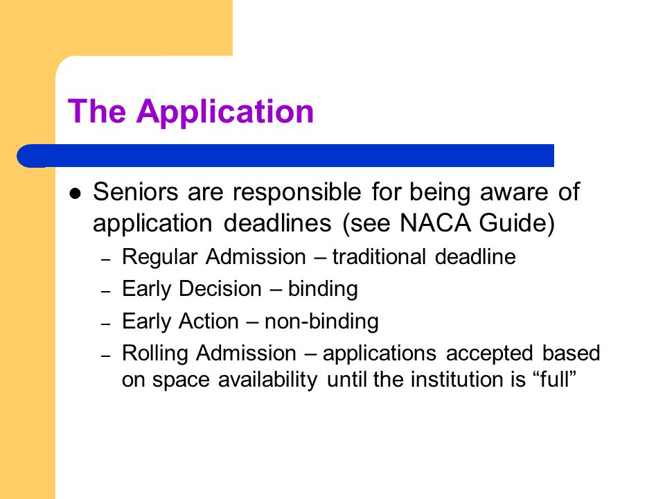 The Application Seniors are responsible for being aware of application deadlines (see NACA Guide) – Regular Admission – traditional deadline – Early Decision – binding – Early Action – non-binding – Rolling Admission – applications accepted based on space availability until the institution is full
