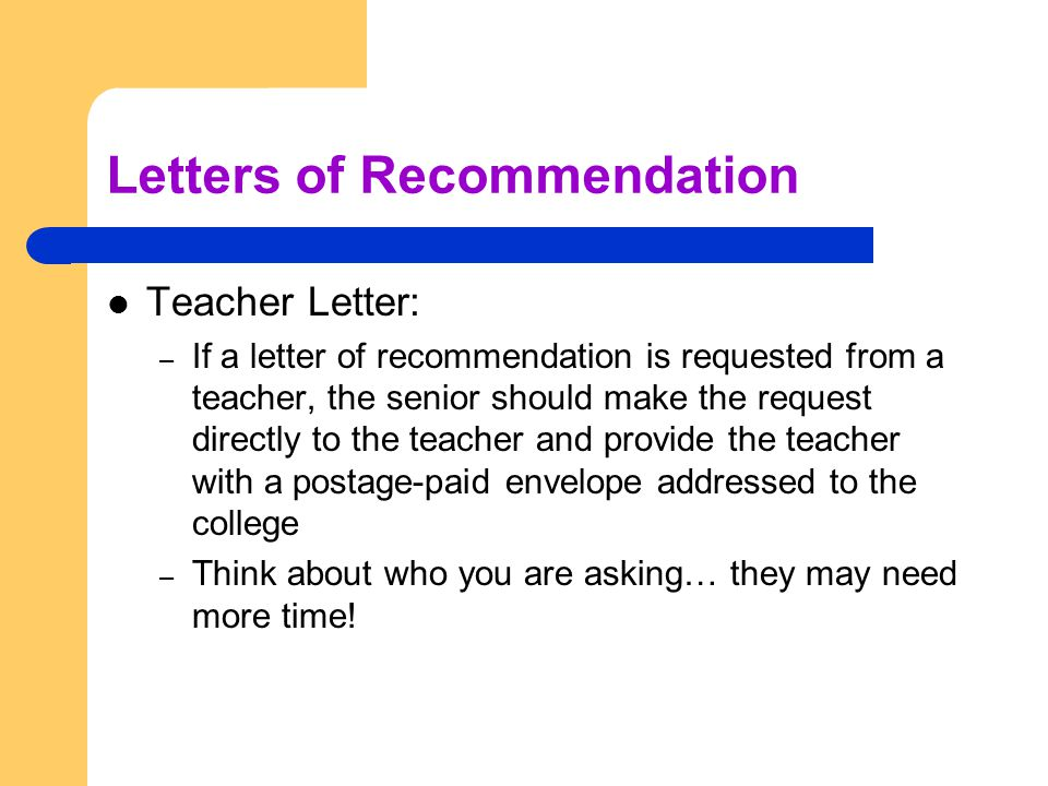 Letters of Recommendation Teacher Letter: – If a letter of recommendation is requested from a teacher, the senior should make the request directly to the teacher and provide the teacher with a postage-paid envelope addressed to the college – Think about who you are asking… they may need more time!
