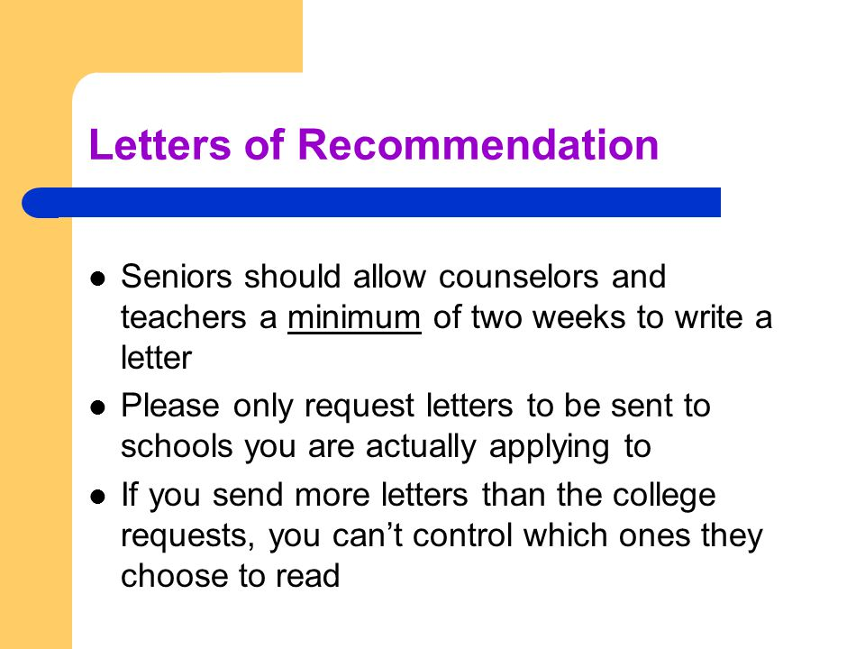 Letters of Recommendation Seniors should allow counselors and teachers a minimum of two weeks to write a letter Please only request letters to be sent to schools you are actually applying to If you send more letters than the college requests, you can't control which ones they choose to read