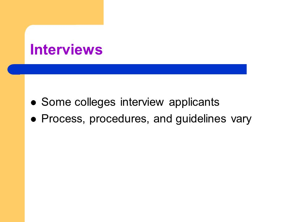 Interviews Some colleges interview applicants Process, procedures, and guidelines vary