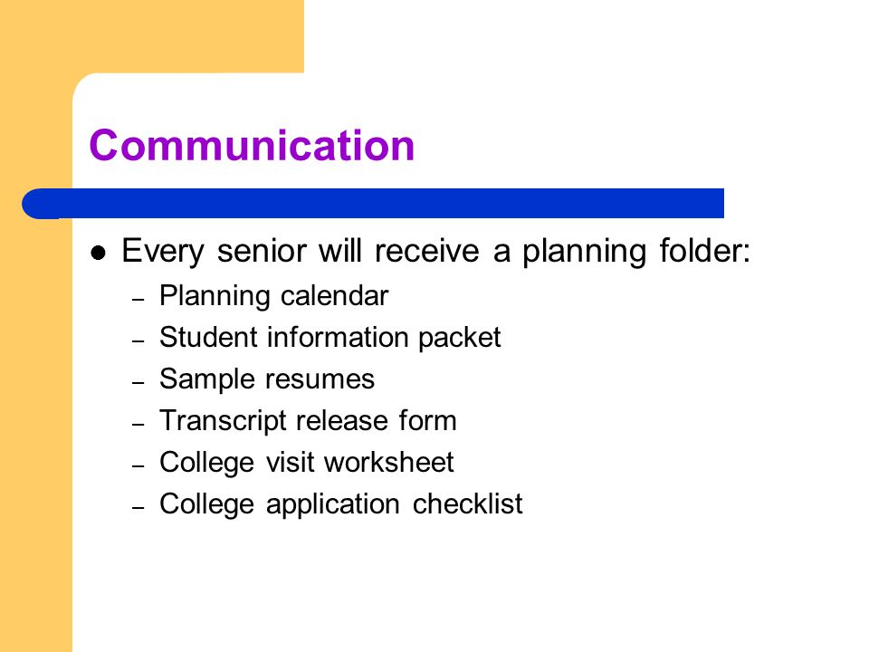 Communication Every senior will receive a planning folder: – Planning calendar – Student information packet – Sample resumes – Transcript release form – College visit worksheet – College application checklist