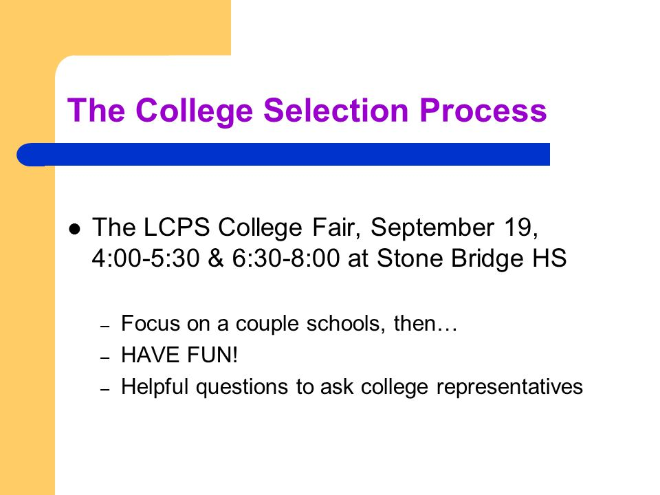 The College Selection Process The LCPS College Fair, September 19, 4:00-5:30 & 6:30-8:00 at Stone Bridge HS – Focus on a couple schools, then… – HAVE FUN.
