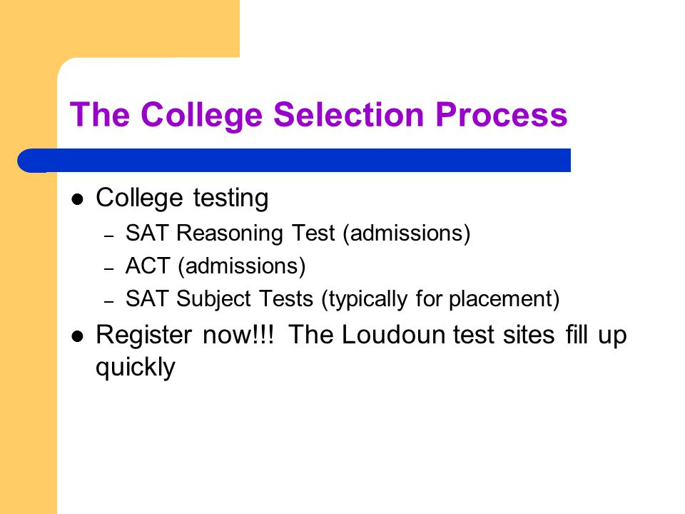The College Selection Process College testing – SAT Reasoning Test (admissions) – ACT (admissions) – SAT Subject Tests (typically for placement) Register now!!.
