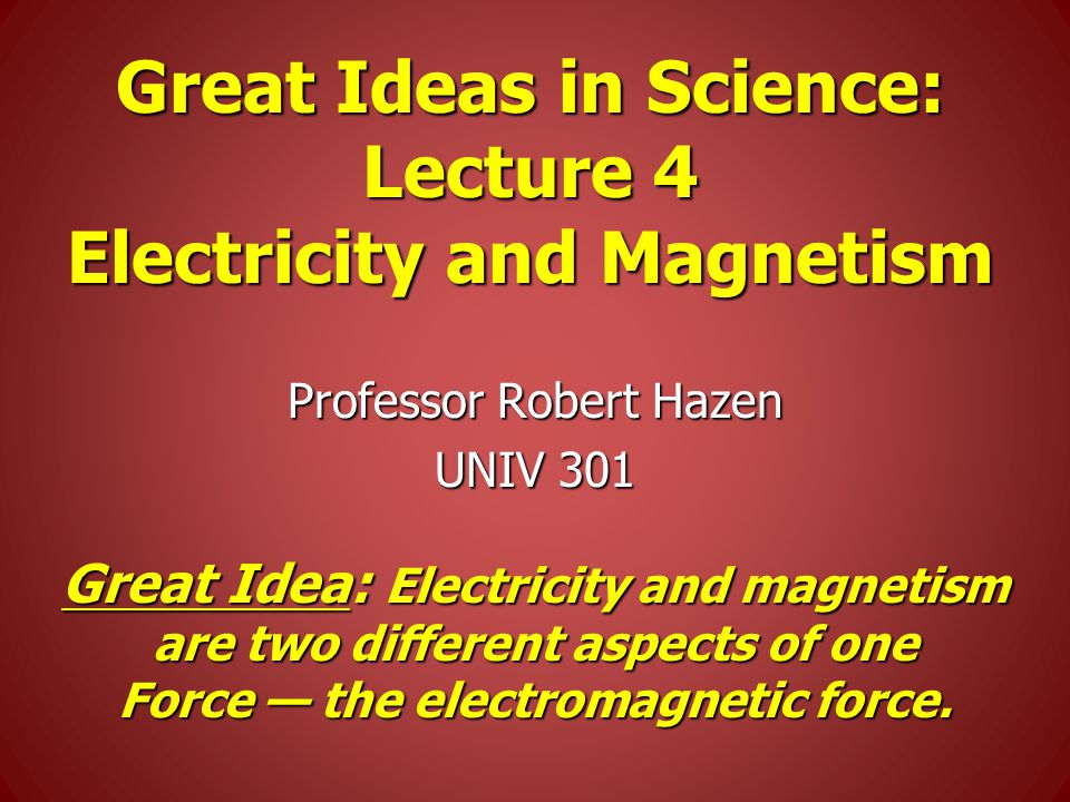 Great Ideas in Science: Lecture 4 Electricity and Magnetism Professor Robert Hazen UNIV 301 Great Idea: Electricity and magnetism are two different aspects of one Force — the electromagnetic force.
