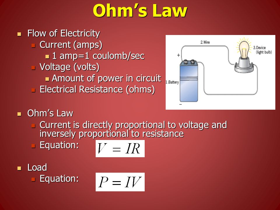 Ohm's Law Flow of Electricity Flow of Electricity Current (amps) Current (amps) 1 amp=1 coulomb/sec 1 amp=1 coulomb/sec Voltage (volts) Voltage (volts) Amount of power in circuit Amount of power in circuit Electrical Resistance (ohms) Electrical Resistance (ohms) Ohm's Law Ohm's Law Current is directly proportional to voltage and inversely proportional to resistance Current is directly proportional to voltage and inversely proportional to resistance Equation: Equation: Load Load Equation: Equation:
