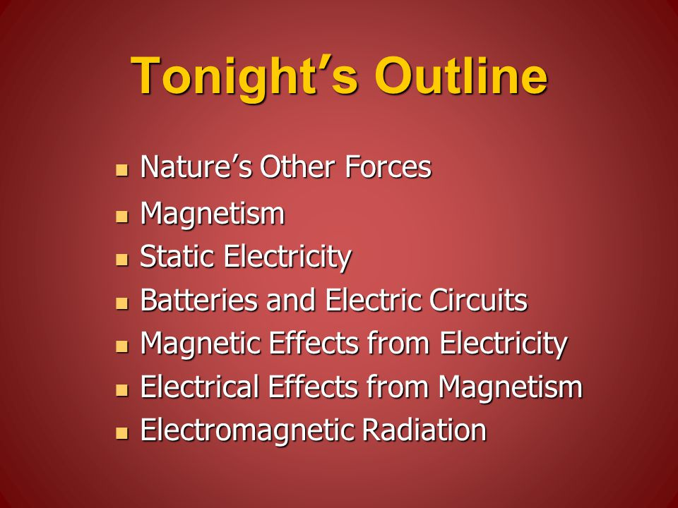 Tonight's Outline Nature's Other Forces Nature's Other Forces Magnetism Magnetism Static Electricity Static Electricity Batteries and Electric Circuits Batteries and Electric Circuits Magnetic Effects from Electricity Magnetic Effects from Electricity Electrical Effects from Magnetism Electrical Effects from Magnetism Electromagnetic Radiation Electromagnetic Radiation