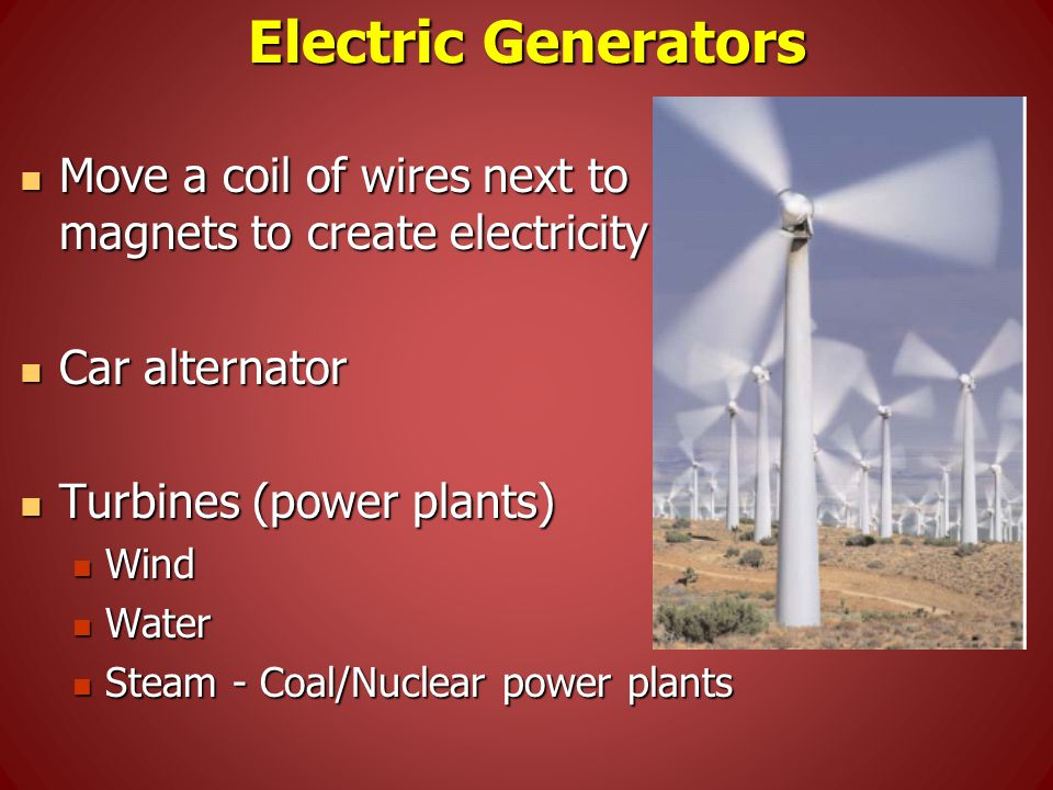 Electric Generators Move a coil of wires next to magnets to create electricity Move a coil of wires next to magnets to create electricity Car alternator Car alternator Turbines (power plants) Turbines (power plants) Wind Wind Water Water Steam - Coal/Nuclear power plants Steam - Coal/Nuclear power plants