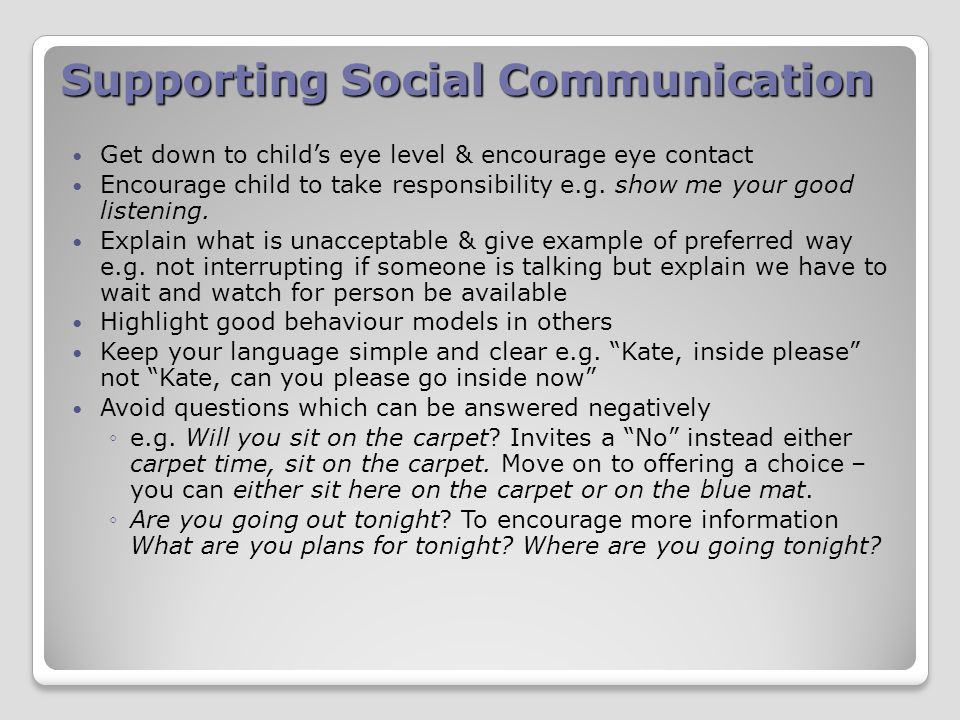 Supporting Social Communication Get down to child's eye level & encourage eye contact Encourage child to take responsibility e.g.