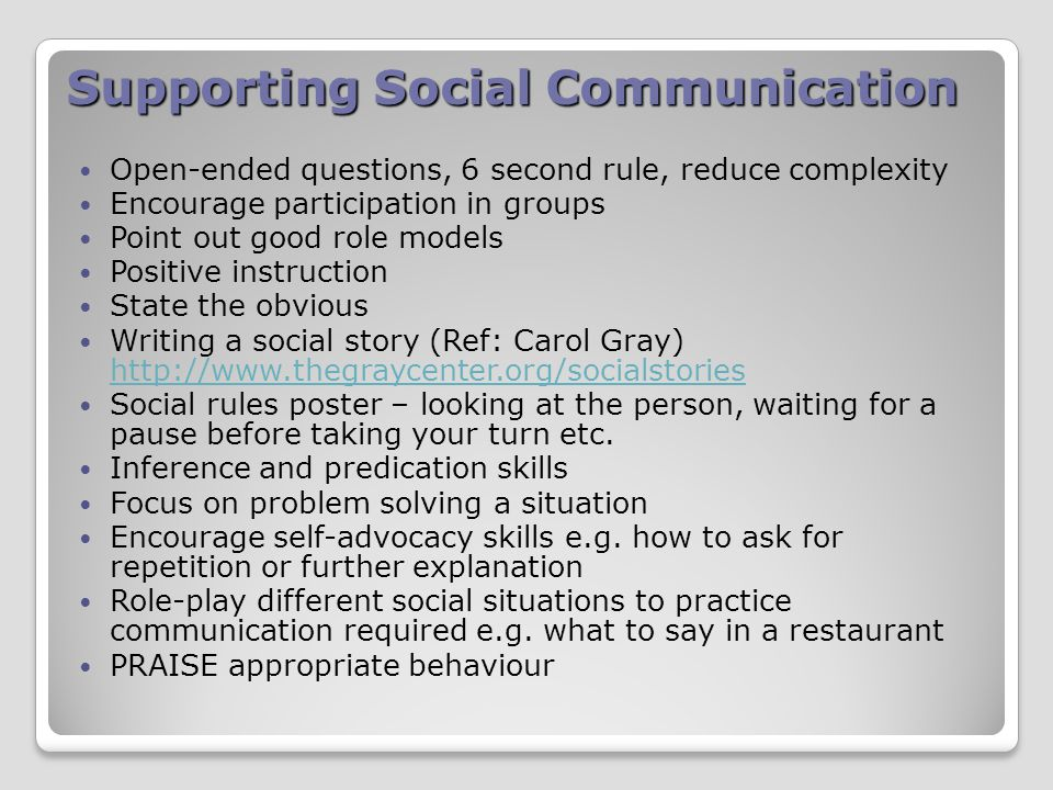 Supporting Social Communication Open-ended questions, 6 second rule, reduce complexity Encourage participation in groups Point out good role models Positive instruction State the obvious Writing a social story (Ref: Carol Gray) http://www.thegraycenter.org/socialstories http://www.thegraycenter.org/socialstories Social rules poster – looking at the person, waiting for a pause before taking your turn etc.