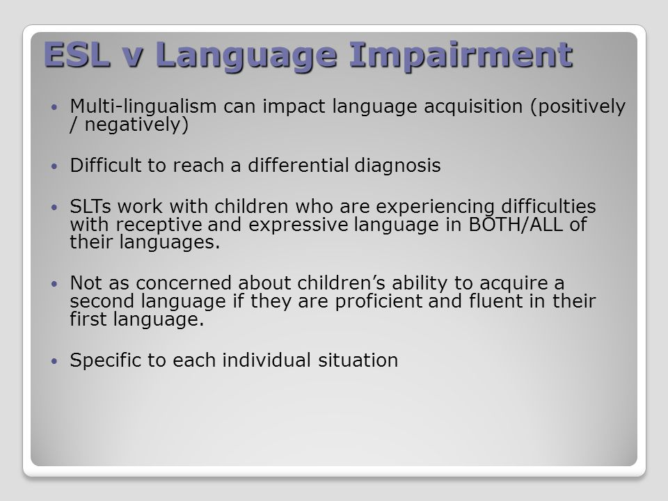 ESL v Language Impairment Multi-lingualism can impact language acquisition (positively / negatively) Difficult to reach a differential diagnosis SLTs work with children who are experiencing difficulties with receptive and expressive language in BOTH/ALL of their languages.