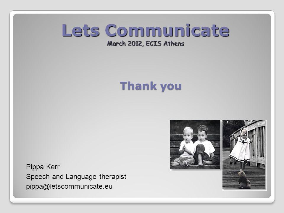 Lets Communicate March 2012, ECIS Athens Pippa Kerr Speech and Language therapist pippa@letscommunicate.eu Thank you
