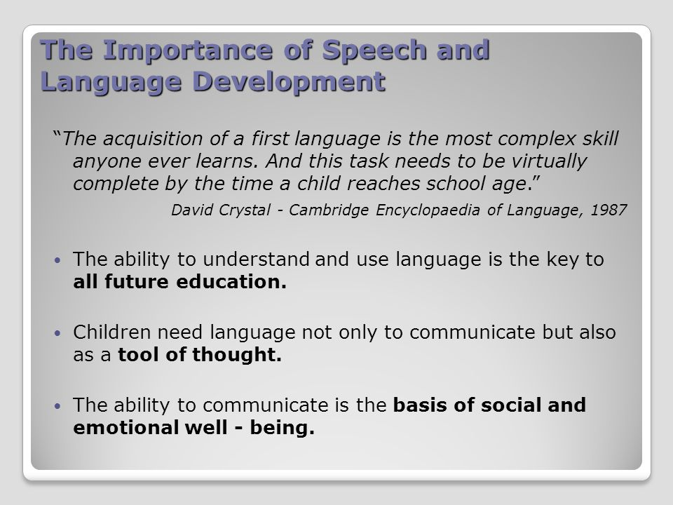 The Importance of Speech and Language Development The acquisition of a first language is the most complex skill anyone ever learns.