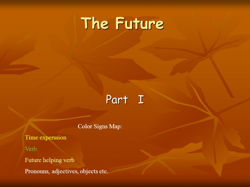 Part I Color Signs Map: Time experssion Verb Future helping verb Pronouns, adjectives, objects etc.