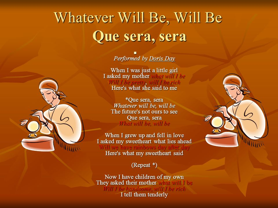 Whatever Will Be, Will Be Que sera, sera Performed by Doris Day When I was just a little girl I asked my mother what will I be Will I be pretty, will I be rich Here s what she said to me *Que sera, sera Whatever will be, will be The future s not ours to see Que sera, sera What will be, will be When I grew up and fell in love I asked my sweetheart what lies ahead Will we have rainbows day after day Here s what my sweetheart said (Repeat *) Now I have children of my own They asked their mother what will I be Will I be handsome, will I be rich I tell them tenderly Performed by Doris Day When I was just a little girl I asked my mother what will I be Will I be pretty, will I be rich Here s what she said to me *Que sera, sera Whatever will be, will be The future s not ours to see Que sera, sera What will be, will be When I grew up and fell in love I asked my sweetheart what lies ahead Will we have rainbows day after day Here s what my sweetheart said (Repeat *) Now I have children of my own They asked their mother what will I be Will I be handsome, will I be rich I tell them tenderly