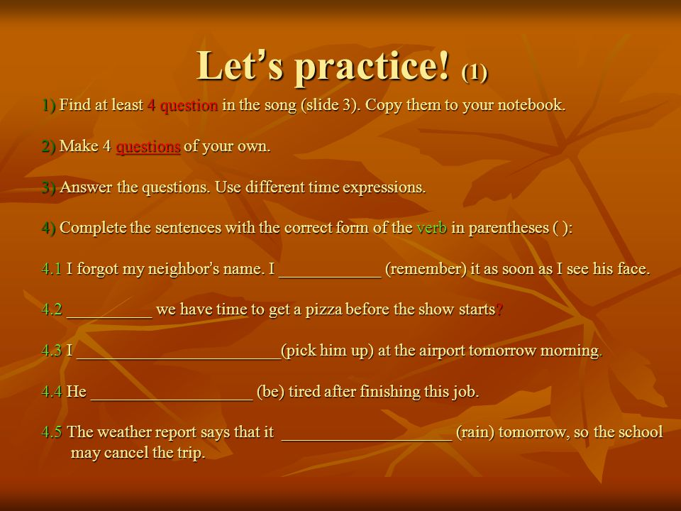 Let ' s practice! (1) 1) Find at least 4 question in the song (slide 3). Copy them to your notebook. 2) Make 4 questions of your own. 3) Answer the qu