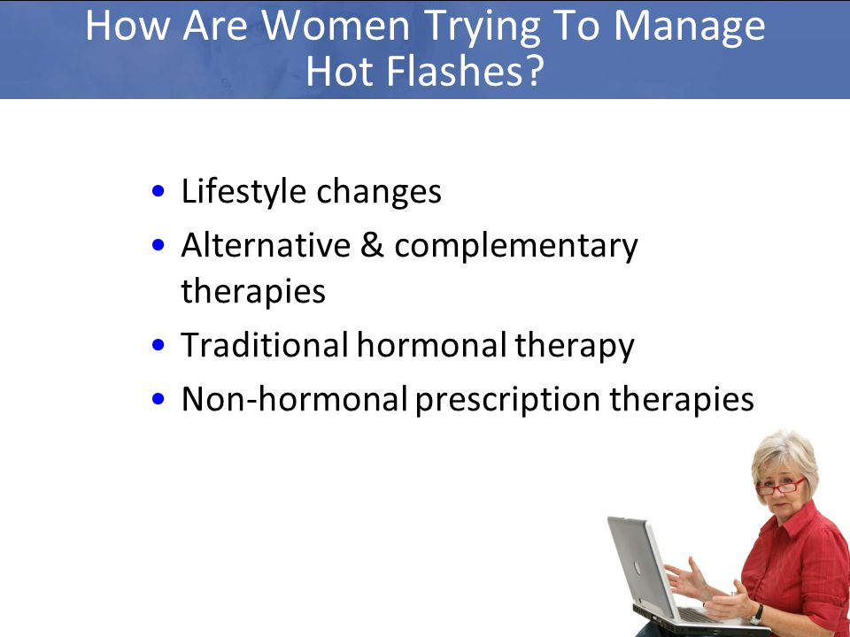 Lifestyle changes Alternative & complementary therapies Traditional hormonal therapy Non-hormonal prescription therapies How Are Women Trying To Manage Hot Flashes