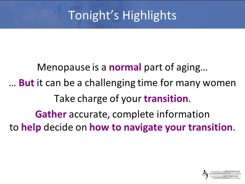 Tonight's Highlights Menopause is a normal part of aging… … But it can be a challenging time for many women Take charge of your transition.