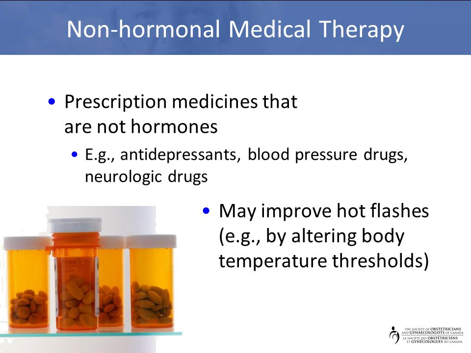 Non-hormonal Medical Therapy Prescription medicines that are not hormones E.g., antidepressants, blood pressure drugs, neurologic drugs May improve hot flashes (e.g., by altering body temperature thresholds)